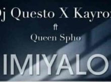 DJ Questo x Kayrox Imiyalo Ft. Queen Spho mp3 download free datafilehost fakaza hiphopza full music