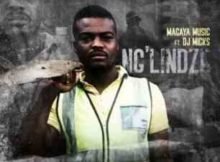 Magaya Music Ng'lindze Ft. DJ Micks mp3 download free datafilehost full music audio song fakaza hiphopza