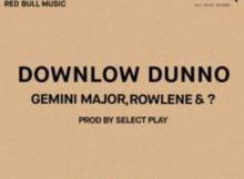 Gemini Major, Rowlene Downlow Dunno mp3 download free datafilehost full music audio song fakaza hiphopza zamusic flexyjam afro house king 2019
