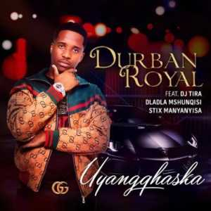 Durban Royal Uyangqhaska ft. DJ Tira, Dladla Mshunqisi & Stix Manyanyisa mp3 download