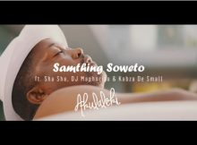 Samthing Soweto - Akulaleki Video ft. Sha Sha, DJ Maphorisa & Kabza De Small mp4 official music video download
