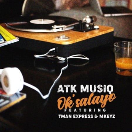 ATK Musiq – Ok'salayo Ft. Tman Xpress & Mkeyz mp3 download free