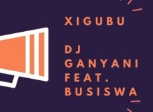 Dj Ganyani – Xigubu ft. Busiswa mp3 download free