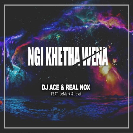 DJ Ace & Real Nox - Ngi Khetha Wena ft. LeMark & Jessi mp3 download free
