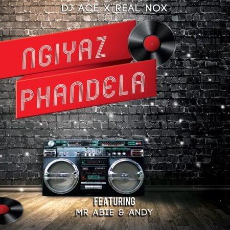DJ Ace & Real Nox - Ngiyaz phandela ft. Mr Abie & Andy mp3 download free