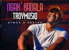 TroymusiQ - Ngak'badala ft. Aymos & Destro mp3 download free lyrics