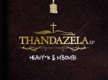 Heavy K & Mbombi - Thandazela EP zip mp3 download 2021 datafilehost